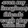 even my imaginaryfriends won't play with me